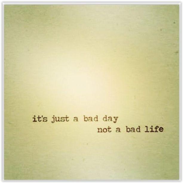 Kötü bir gün  Kötü bir hayat değil..