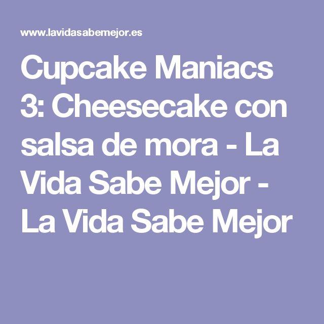 Cupcake Maniacs 3: Cheesecake con salsa de mora - La Vida Sabe Mejor - La Vida Sabe Mejor
