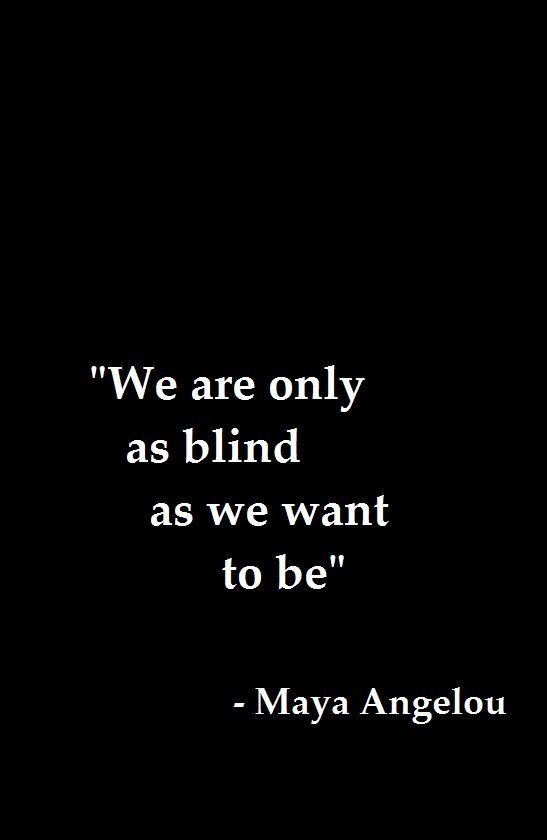 """""""We are only as blind as we want to be."""" -- Maya Angelou"""