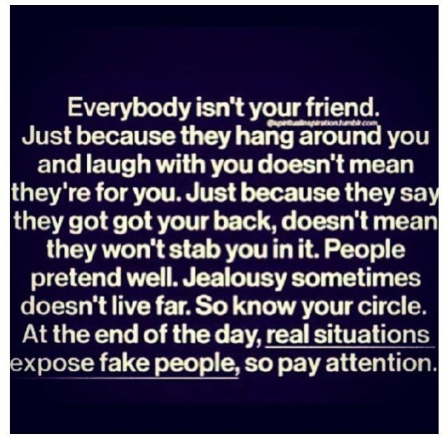 Everybody isnt your friend.