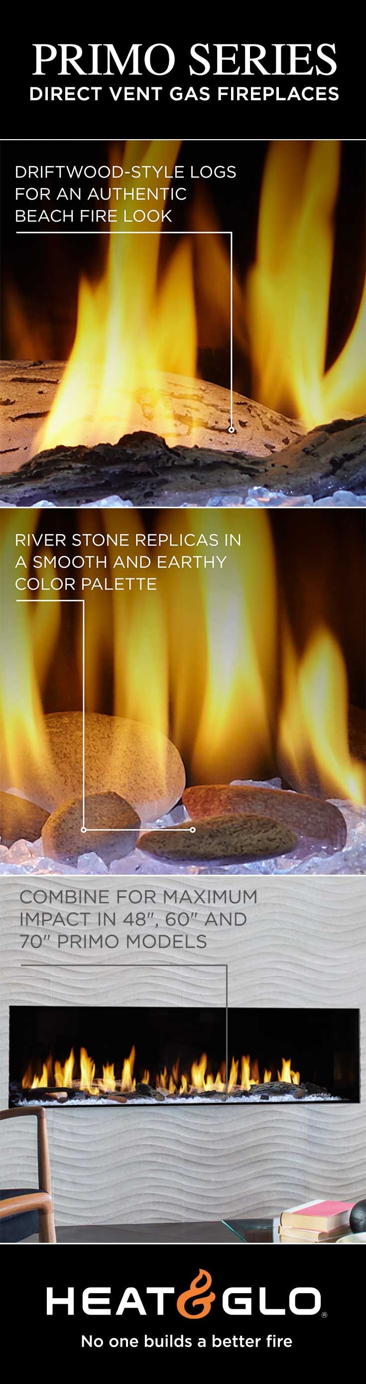 New media options available for Heat & Glo's Primo gas fireplaces. Driftwood-style logs create an authentic beach fire look and river rock stones replicate smooth stones found in North American rivers.  Combine both for maximum impact!