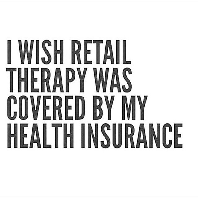 I Wish Retail Therapy Was Covered By My Health Insurance. #Truth