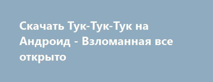 Скачать Тук-Тук-Тук на Андроид - Взломанная все открыто http://modz-androider.ru/945-skachat-tuk-tuk-tuk-na-android-vzlomannaya-vse-otkryto.html