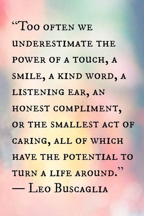 "Too often we underestimate the power of a touch, a smile, a kind word, .... all of which have the potential to turn a life around""-- Leo Buscaglia"