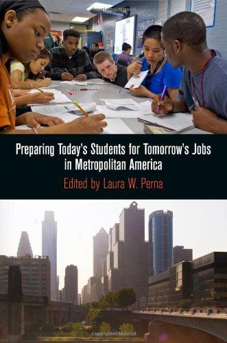 Preparing Today's Students for Tomorrow's Jobs in Metropolitan America (The City in the Twenty-First Century) by Laura W. Perna. $65.00. Publisher: University of Pennsylvania Press (November 19, 2012). Series - The City in the Twenty-First Century. Publication: November 19, 2012. 328 pages