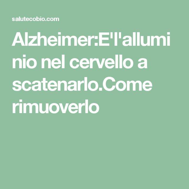 Alzheimer:E'l'alluminio nel cervello a scatenarlo.Come rimuoverlo