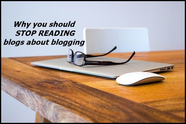 Why you should stop reading blogs about blogging