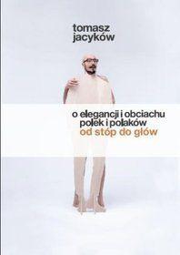 """Tomasz Jacyków - """"O elegancji i obciachu polek i polaków od stóp do głów"""""""