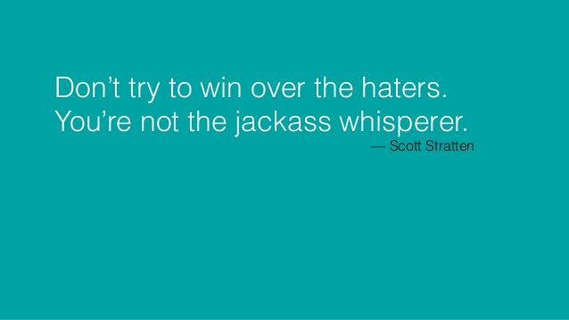 Don't try to win over the haters. You're not the jackass whisperer. — Scott Stratten