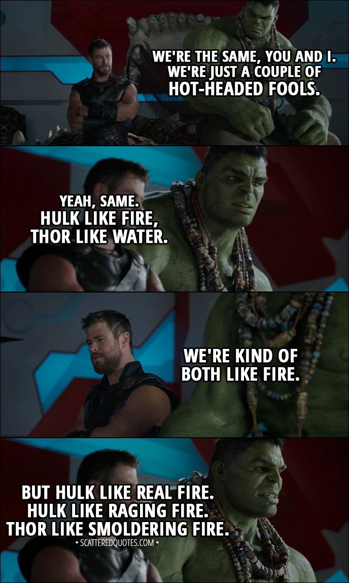 Quote from Thor: Ragnarok (2017) │  Thor: We're the same, you and I. We're just a couple of hot-headed fools. Hulk: Yeah, same. Hulk like fire, Thor like water. Thor: We're kind of both like fire. Hulk: But Hulk like real fire. Hulk like raging fire. Thor like smoldering fire. │ #Thor #Hulk #Marvel #Quotes