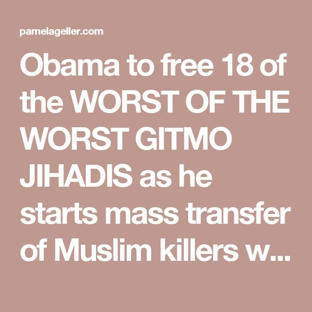 Obama to free 18 of the WORST OF THE WORST GITMO JIHADIS as he starts mass transfer of Muslim killers who have threatened to bomb and behead Americans - The Geller Report