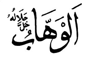 AL-WAHHAB  The One who bestows and gives unrequitedly to those He wishes, oblivious of deservedness.