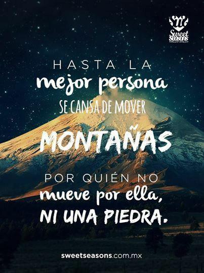 Hasta la mejor persona se cansa de mover montañas por quién no mueve por ella ni una piedra