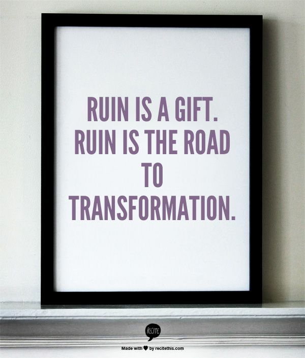 Ruin is a gift. Ruin is the road to transformation.