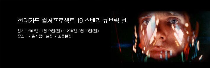 컬처프로젝트 19 스탠리 큐브릭 전 일시 : 2015년 11월 29일(일) ~ 2016년 3월 13일(일) 장소 : 서울시립미술관 서소문본관
