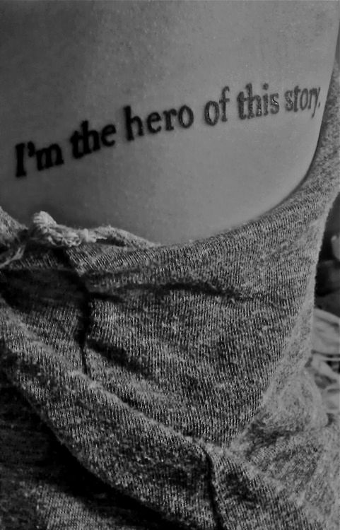 """I'm the hero of this story."" I would get this, most def. It sort of resembles my battle through depression, and how I was the hero, I saved myself."