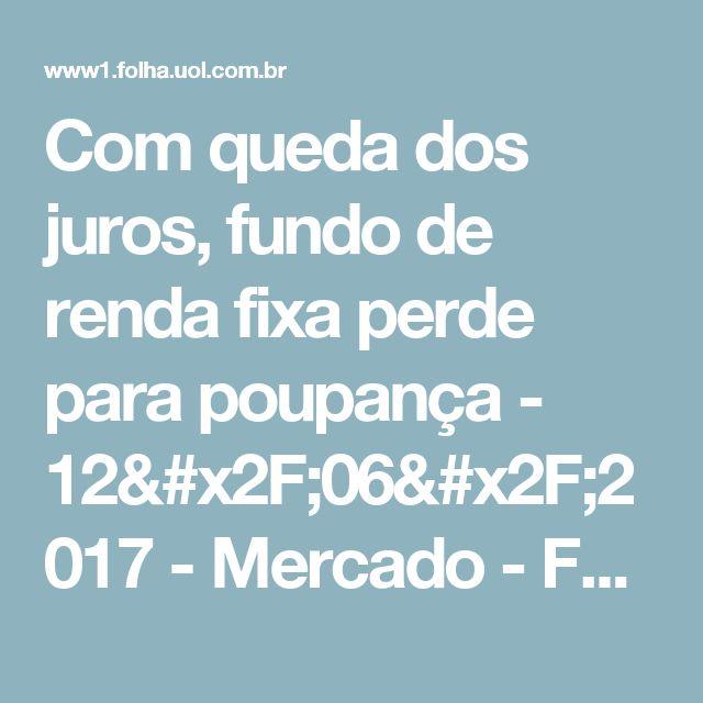 Com queda dos juros, fundo de renda fixa perde para poupança - 12/06/2017 - Mercado - Folha de S.Paulo