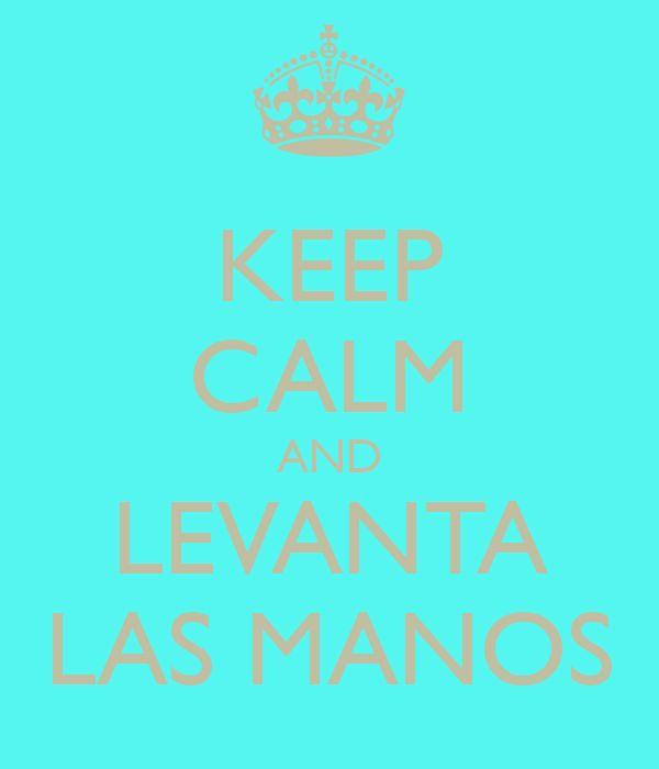 KEEP CALM AND LEVANTA LAS MANOS