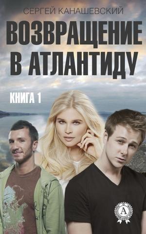 Возвращение в Атлантиду. Книга 1 Канашевский Сергей