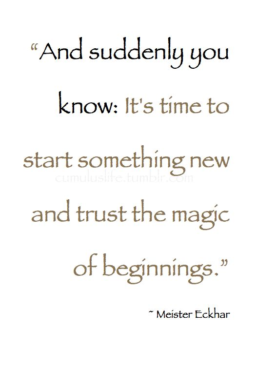 ". January .  ""And suddenly you know: It's time to start something new and trust the magic of beginnings."" ~ Meister Eckhart #Beginning_Quote"