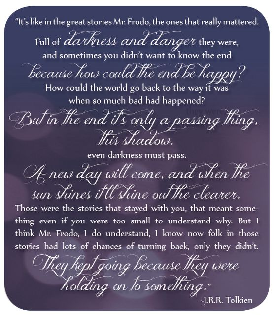 The scene in Two Towers when Frodo has just about given up, and Sam says all of this to Frodo, it always makes me cry!