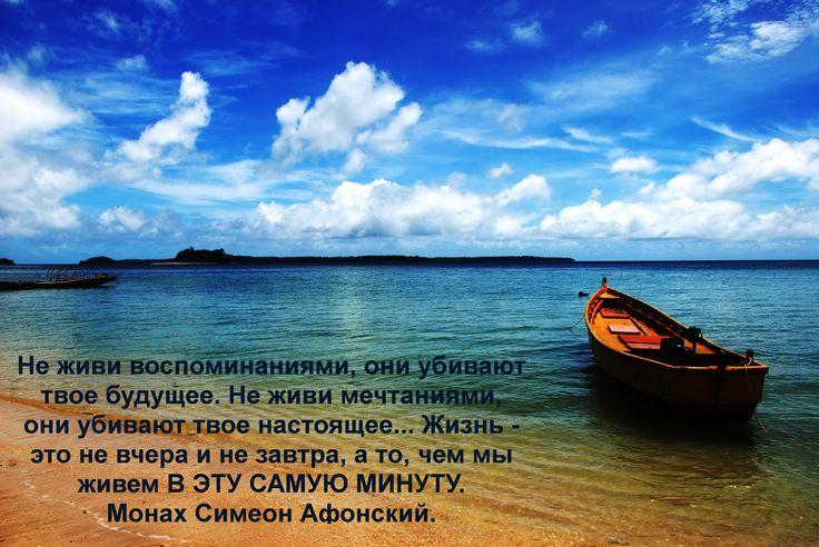 Не живи воспоминаниями, они убивают твое будущее. Не живи мечтаниями, они убивают твое настоящее... Жизнь - это не вчера и не завтра, а то, чем мы живем В ЭТУ САМУЮ МИНУТУ. Монах Симеон Афонский.