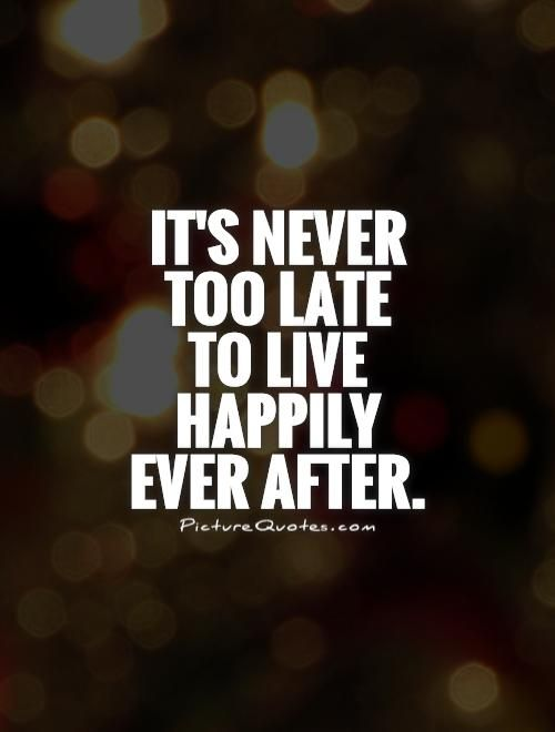 It's never too late to live happily ever after. Picture Quotes.