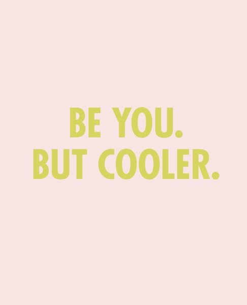 Be you, but cooler.