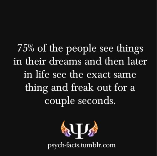 psych-facts: 75% of the people see things in their dreams and then later in life see the exact same thing and freak out for a couple seconds. What do your dreams mean?