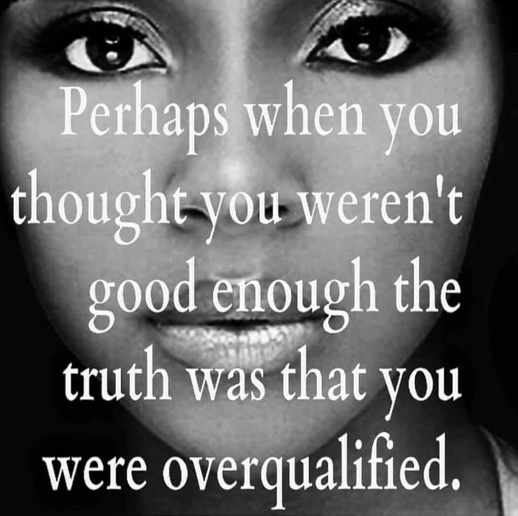 Perhaps when you were told you weren't good enough the truth was you were overqualified