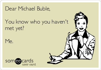 Dear Michael Buble, You know who you haven't met yet? Me.