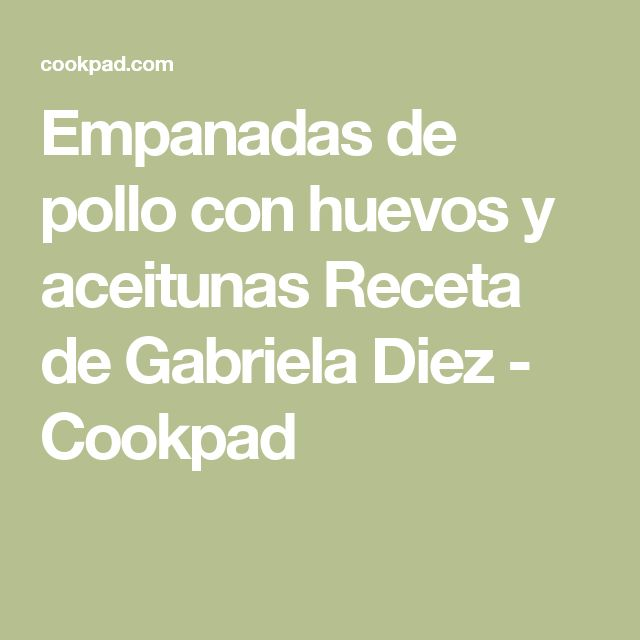 Empanadas de pollo con huevos y aceitunas Receta de Gabriela Diez - Cookpad