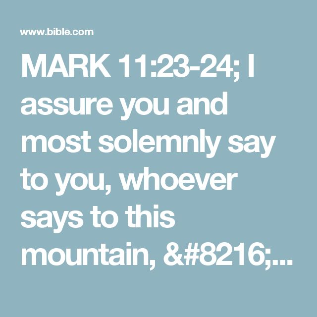 MARK 11:23-24; I assure you and most solemnly say to you, whoever says to this mountain, 'Be lifted up and thrown into the sea!' and #Jesus used this moment to emphasize to the disciples that a person's confident, abiding faith combined with God's power can produce absolutely amazing results, if the request is in harmony with God's will. God is fully capable of doing that which man regards as impossible (cf 14:36; James 4:3).does not doubt in ...