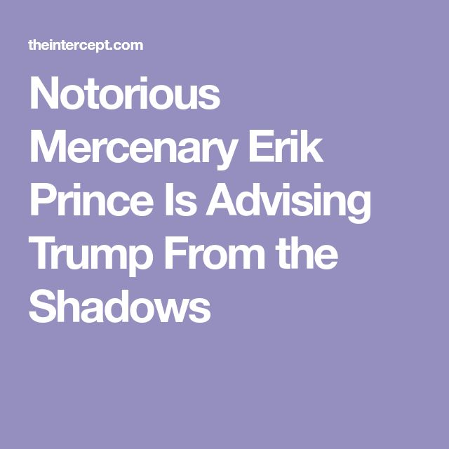 Notorious Mercenary Erik Prince Is Advising Trump From the Shadows