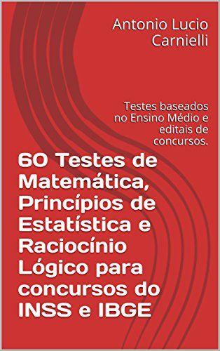 60 Testes de Matemática, Princípios de Estatística e Raciocínio Lógico para concursos do INSS e IBGE: Testes baseados no Ensino Médio e editais de concursos. (Portuguese Edition) - Aprenda essa e outras dicas no Site Apostilas da Cris [http://apostilasdacris.com.br/60-testes-de-matematica-principios-de-estatistica-e-raciocinio-logico-para-concursos-do-inss-e-ibge-testes-baseados-no-ensino-medio-e-editais-de-concursos-portuguese-edition/]. Veja Também as Apostila Exclus