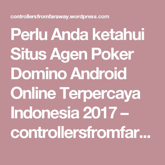 Perlu Anda ketahui Situs Agen Poker Domino Android Online Terpercaya Indonesia 2017 – controllersfromfaraway