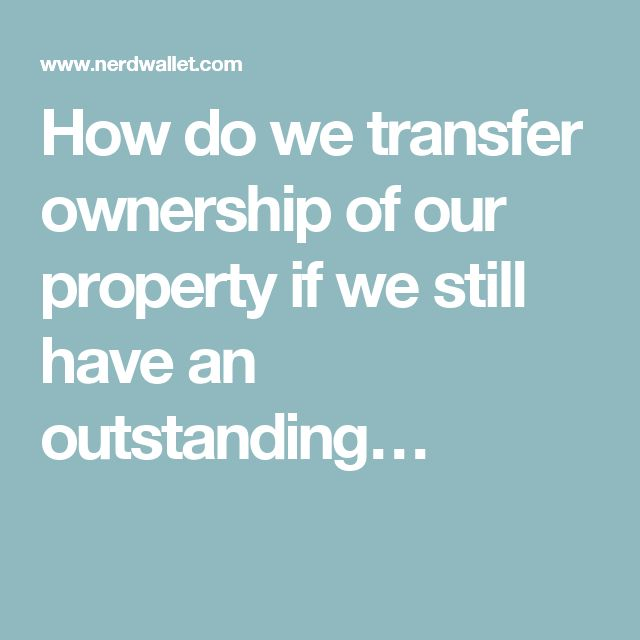 How do we transfer ownership of our property if we still have an outstanding…