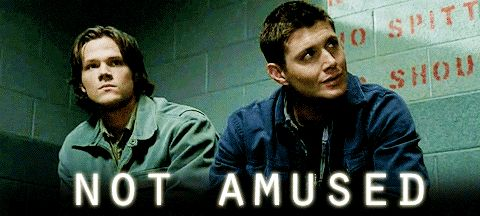 Supernatural - I know it's bad, but them being not amused totally amuses me.