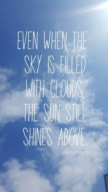 Even when the sky is filled with clouds the sun still shines above.