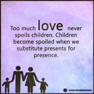 Love Cote, Too much love never spoils children become spoiled when we substitute presents for pres