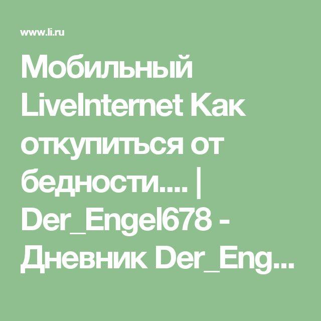 Мобильный LiveInternet Как откупиться от бедности....   Der_Engel678 - Дневник Der_Engel678  