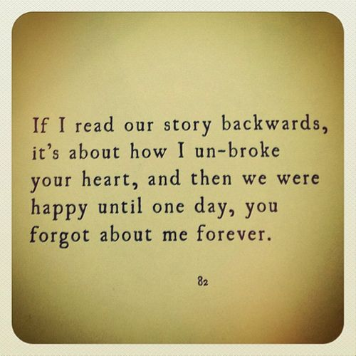 If I read our story backwards, it's about how I un-broke your heart, and then we were happy until one day, you forgot about me forever.