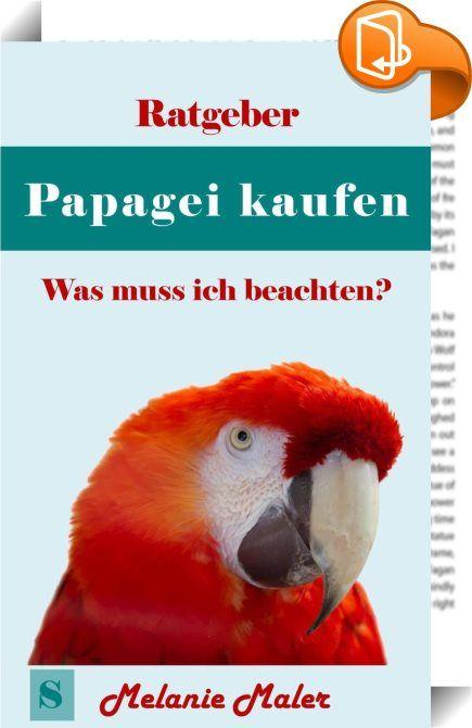 Ratgeber Papagei kaufen - was muß ich beachten?    ::  Papageien sind wundervolle Vögel - worauf müssen Sie achten? In diesem kleinen, aber kompakten Ratgeber gibt Melanie Maler Ihnen wertvolle Tipps und Hinweise, was Sie alles beim Papageikauf und bei der Haltung berücksichtigen müssen. • Wieviel Platz brauche ich für meinen Papagei? • Kaufe ich einen oder gleich zwei Papageien? • Wieviel Aufmerksamkeit braucht er? • Wie schaut es mit dem Futter aus? • Was ist, wenn ich in Urlaub fahr...