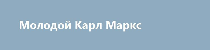 Молодой Карл Маркс http://hdrezka.biz/film/1998-molodoy-karl-marks.html