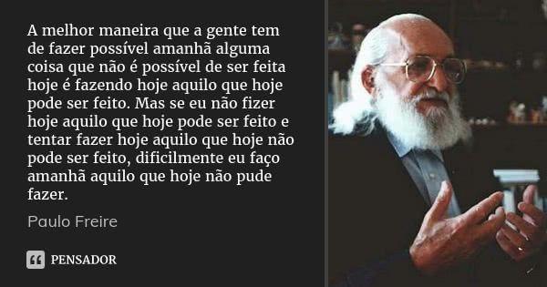 A melhor maneira que a gente tem de fazer possível amanhã alguma coisa que não é possível de ser feita hoje é fazendo hoje aquilo que hoje pode ser feito. Mas se eu não fizer hoje aquilo que... — Paulo Freire