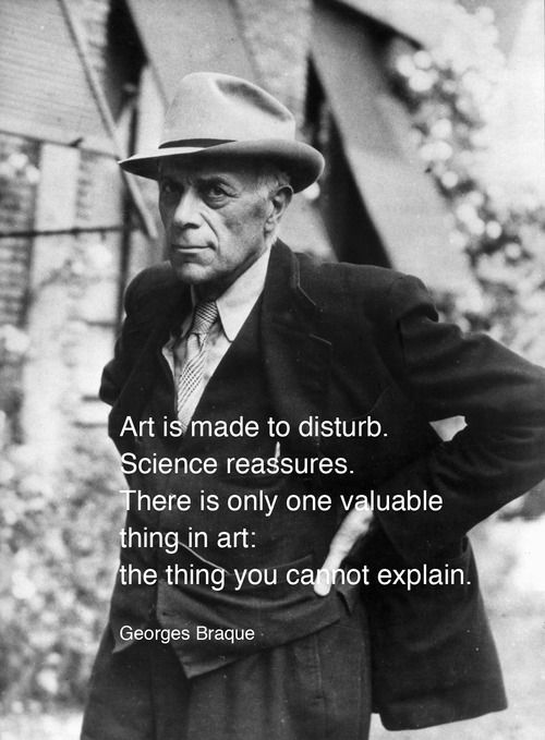 - Art is made to disturb. Science reassures.  There is only one valuable thing in art: the thing you cannot explain.  -  Georges Braque