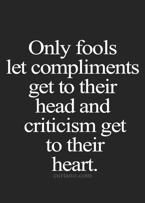 Only fools let compliments get to their head and criticism get to their heart.