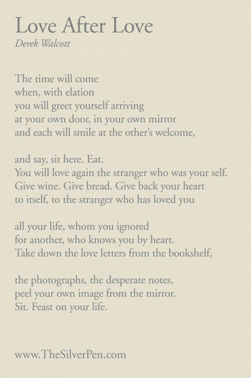 One of my favorite pieces of writing of all time! Love After Love by Derek Walcott.
