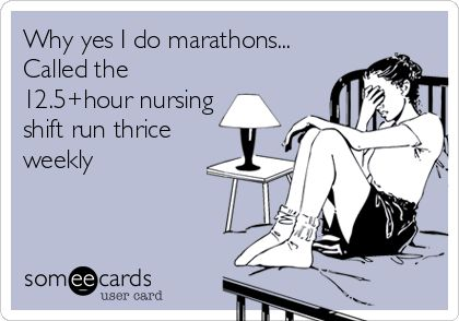 Why yes I do marathons... Called the 12.5+hour nursing shift run thrice weekly.