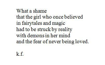 what a shame that the girl who once believed in fairytales and magic had to be struck by reality with demons in her mind and the fear of never being loved